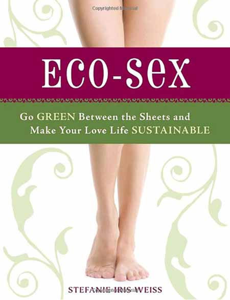 Eco-Sex: Go Green Between the Sheets and Make Your Love Life Sustainable – Stefanie Iris Weiss