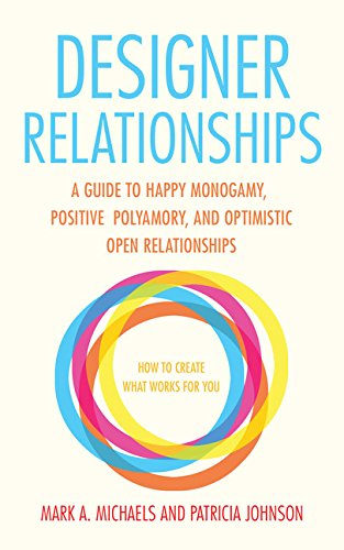 Designer Relationships: A Guide to Happy Monogamy, Positive Polyamory, and Optimistic Open Relationships – Mark A. Michaels & Patricia Johnson
