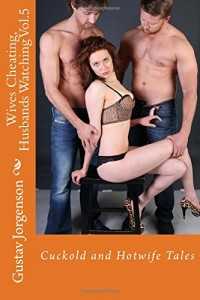 Wives Cheating, Husbands Watching Vol.5: Cuckold and Hotwife Tales (Volume 5)