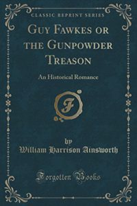 Guy Fawkes or the Gunpowder Treason: An Historical Romance (Classic Reprint)