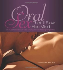 Oral Sex That'll Blow Her Mind: An Illustrated Guide to Giving Her Amazing Orgasms