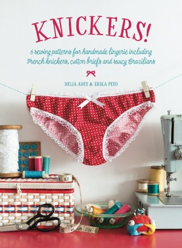 Knickers !: 6 Sewing Patterns for Handmade Lingerie including French knickers, cotton briefs and saucy Brazilians