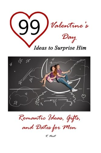 99 Valentine's Day Ideas to Surprise Him: Romantic Ideas, Gifts, and Dates for Men (Romantic Gift Ideas, Romantic Presents and Dates, Valentine's Day Gifts, Valentine's Day Ideas)