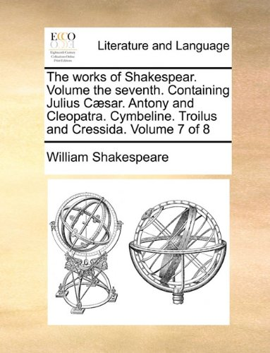 The works of Shakespear.  Volume the seventh.  Containing Julius Cæsar.  Antony and Cleopatra.  Cymbeline.  Troilus and Cressida.  Volume 7 of 8