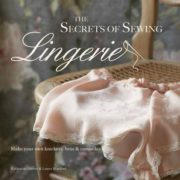 The Secrets of Sewing Lingerie: Make Your Own Divine Knickers, Bras & Camisoles