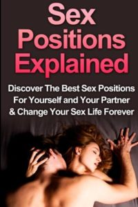 Sex: Sex Positions Explained: Discover the Best Sex Positions For Yourself And Your Partner & Change Your Sex Life Forever (Sex Positions, Sex for Pregnancy, Sex Positions for Beginners) (Volume 1)