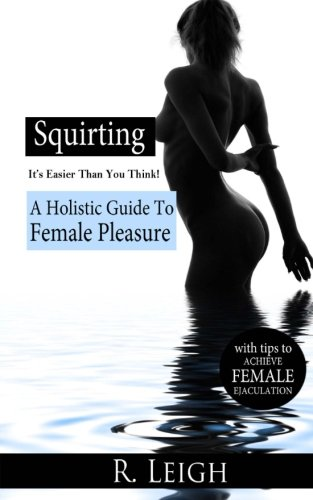 Squirting: It's Easier Than You Think: A Holistic Guide to Female Pleasure with easy tips to achieve female ejaculation